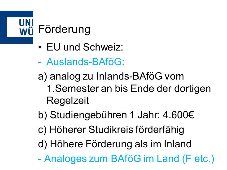 Förderung EU und Schweiz: -Auslands-BAföG: a) analog zu Inlands-BAföG vom 1.Semester an bis Ende der dortigen Regelzeit b) Studiengebühren 1 Jahr: 4.600 c) Höherer Studikreis förderfähig d) Höhere Förderung als im Inland - Analoges zum BAföG im Land (F etc.)