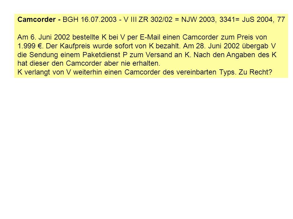 Camcorder - BGH 16.07.2003 - V III ZR 302/02 = NJW 2003, 3341= JuS 2004, 77 Am 6. Juni 2002 bestellte K bei V per E-Mail einen Camcorder zum Preis von