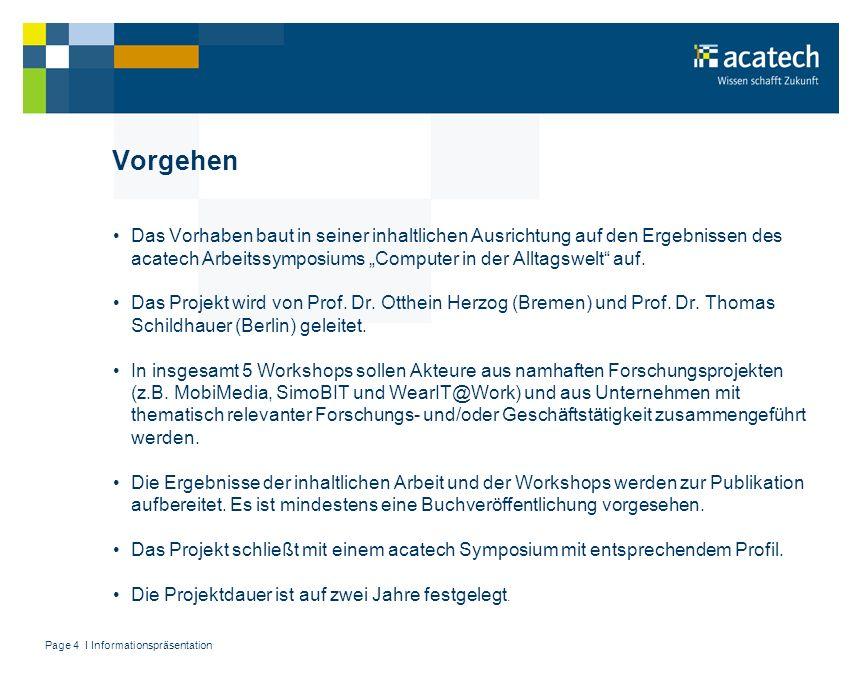 Page 5 I Informationspräsentation Liste der Projektpartner (Stand: Oktober 2007) – Technologie-Zentrum Informatik (TZI) Universität Bremen mit wear-IT@work: Airbus, Microsoft, HP, Zeiss, Skoda, NTT DoCoMo, MSG – Institute of Electronic Business (IEB) – Siemens AG – Alcatel-Lucent Stiftung für Kommunikationsforschung – Volkswagen AG – SAP AG – FhG-IGD – BMBF