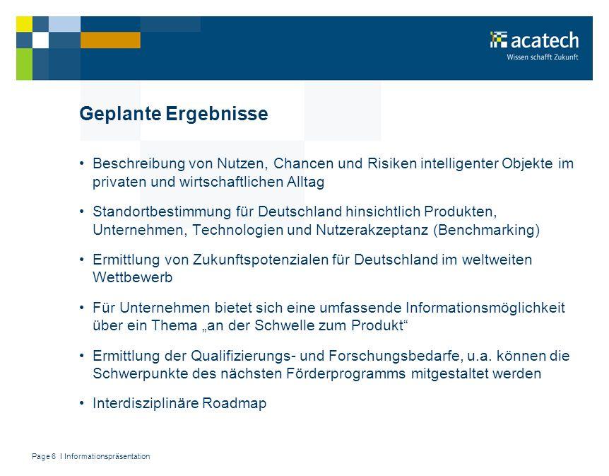 Page 6 I Informationspräsentation Geplante Ergebnisse Beschreibung von Nutzen, Chancen und Risiken intelligenter Objekte im privaten und wirtschaftlic