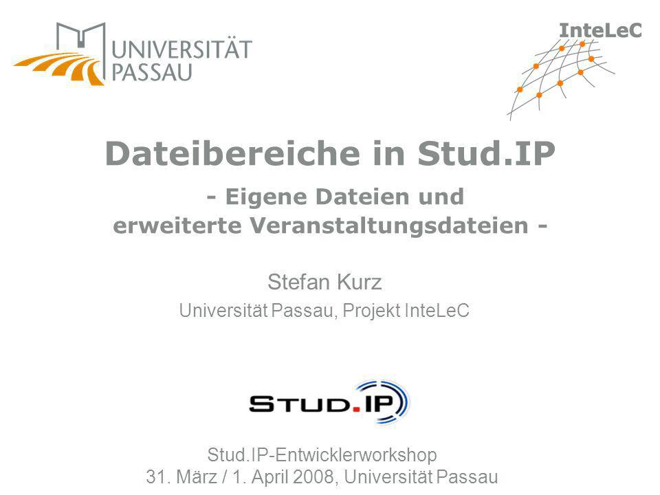 Stud.IP-Entwicklerworkshop 31. März / 1. April 2008, Universität Passau Stefan Kurz Universität Passau, Projekt InteLeC Dateibereiche in Stud.IP - Eig