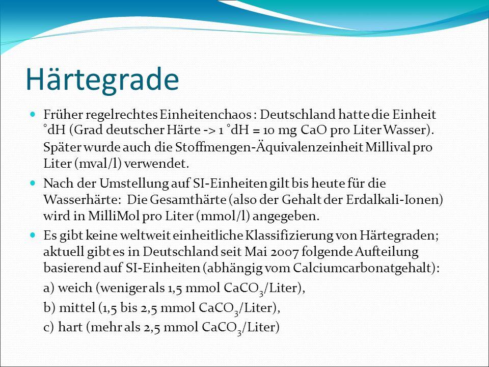 Härtegrade Früher regelrechtes Einheitenchaos : Deutschland hatte die Einheit °dH (Grad deutscher Härte -> 1 °dH = 10 mg CaO pro Liter Wasser). Später