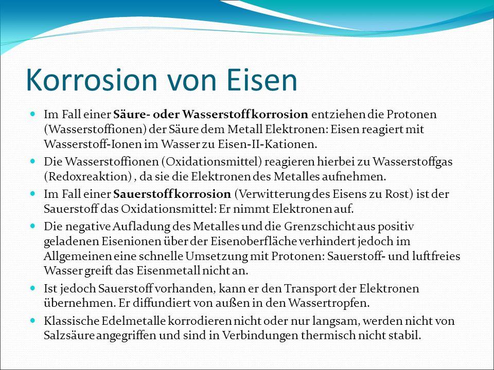 Korrosion von Eisen Im Fall einer Säure- oder Wasserstoffkorrosion entziehen die Protonen (Wasserstoffionen) der Säure dem Metall Elektronen: Eisen re