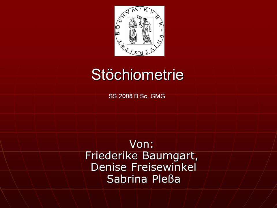 Stöchiometrie Stöchiometrie SS 2008 B.Sc. GMG Von: Friederike Baumgart, Denise Freisewinkel Sabrina Pleßa