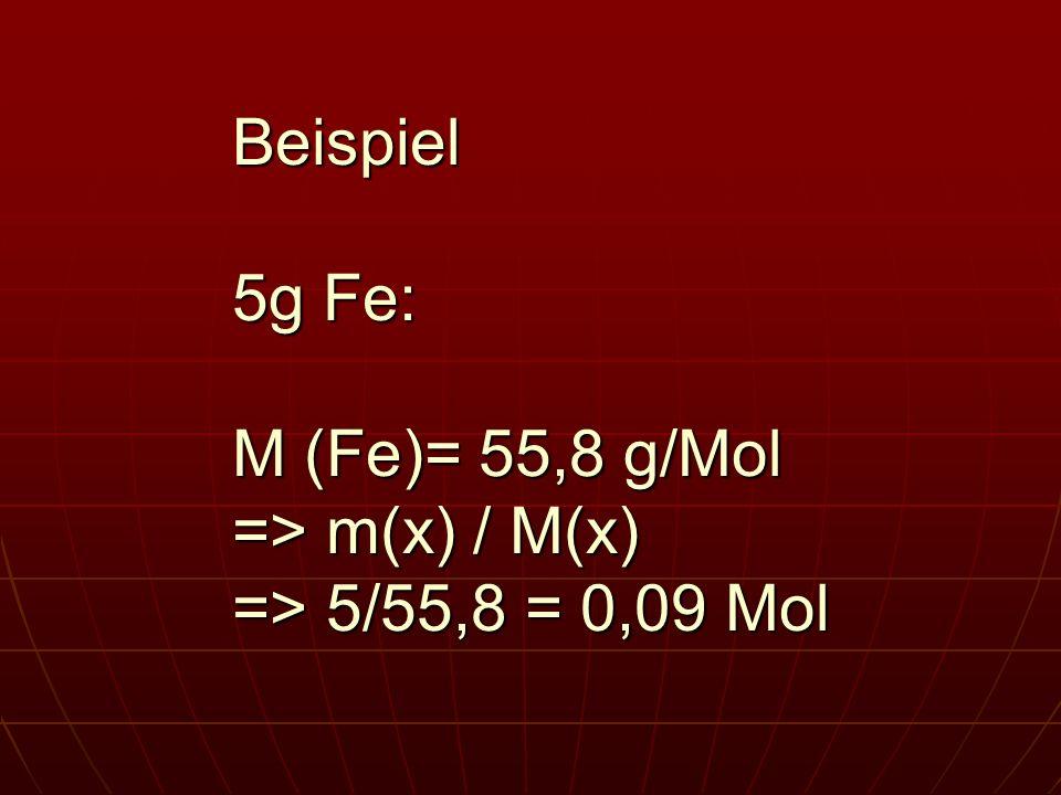 Beispiel 5g Fe: M (Fe)= 55,8 g/Mol => m(x) / M(x) => 5/55,8 = 0,09 Mol