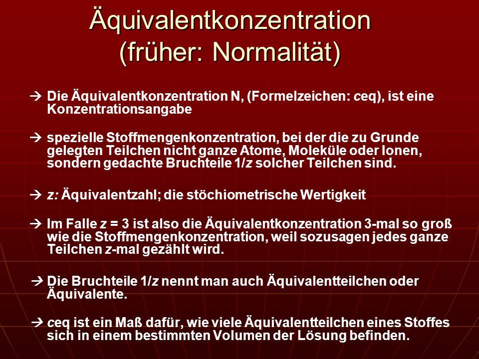 Äquivalentkonzentration (früher: Normalität) Die Äquivalentkonzentration N, (Formelzeichen: ceq), ist eine Konzentrationsangabe spezielle Stoffmengenk
