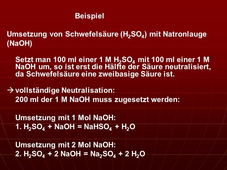 Beispiel Umsetzung von Schwefelsäure (H 2 SO 4 ) mit Natronlauge (NaOH) Setzt man 100 ml einer 1 M H 2 SO 4 mit 100 ml einer 1 M NaOH um, so ist erst