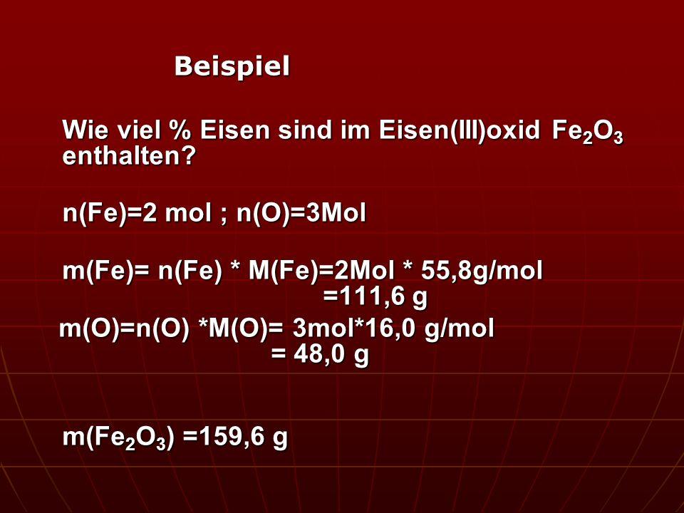 Beispiel Wie viel % Eisen sind im Eisen(III)oxid Fe 2 O 3 enthalten? n(Fe)=2 mol ; n(O)=3Mol m(Fe)= n(Fe) * M(Fe)=2Mol * 55,8g/mol =111,6 g m(O)=n(O)