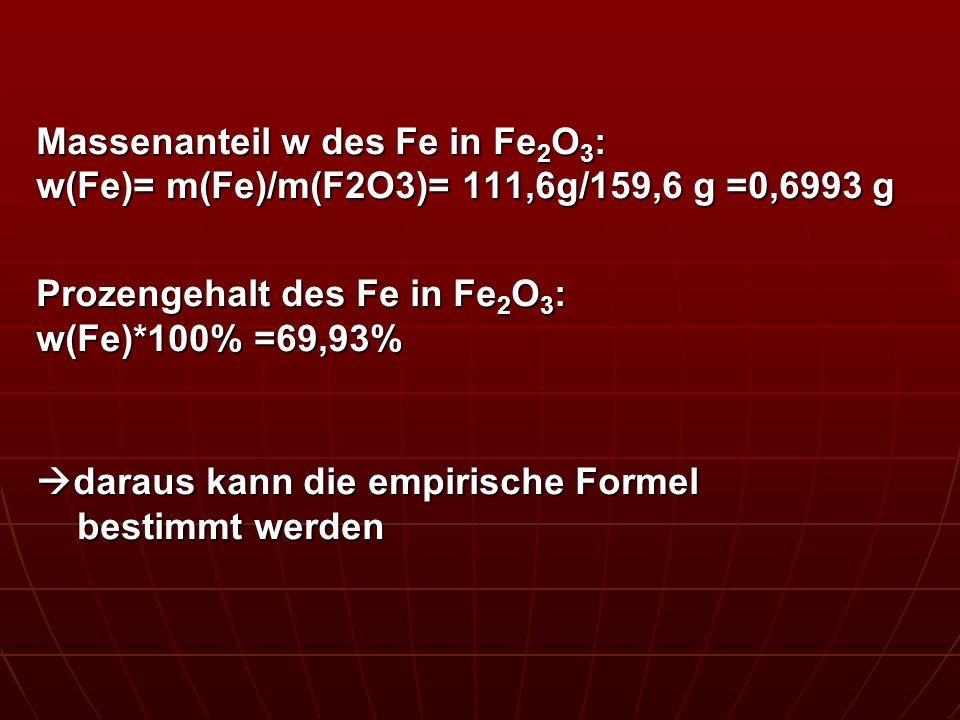 Massenanteil w des Fe in Fe 2 O 3 : w(Fe)= m(Fe)/m(F2O3)= 111,6g/159,6 g =0,6993 g Prozengehalt des Fe in Fe 2 O 3 : w(Fe)*100% =69,93% daraus kann di