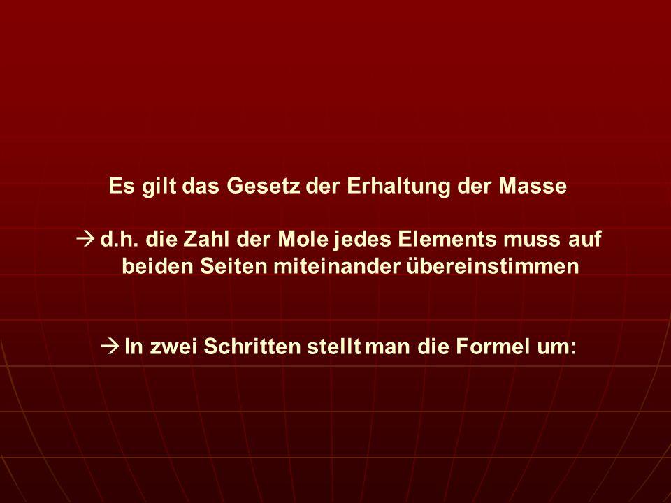 Es gilt das Gesetz der Erhaltung der Masse d.h. die Zahl der Mole jedes Elements muss auf beiden Seiten miteinander übereinstimmen In zwei Schritten s