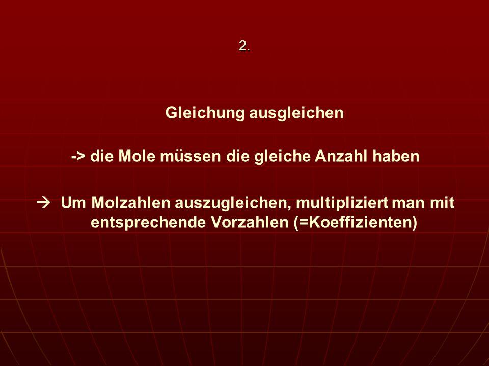 2. Gleichung ausgleichen -> die Mole müssen die gleiche Anzahl haben Um Molzahlen auszugleichen, multipliziert man mit entsprechende Vorzahlen (=Koeff