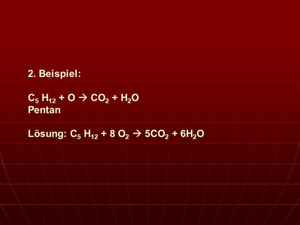 2. Beispiel: C 5 H 12 + O CO 2 + H 2 O Pentan Lösung: C 5 H 12 + 8 O 2 5CO 2 + 6H 2 O