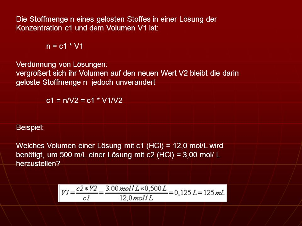 Die Stoffmenge n eines gelösten Stoffes in einer Lösung der Konzentration c1 und dem Volumen V1 ist: n = c1 * V1 Verdünnung von Lösungen: vergrößert s