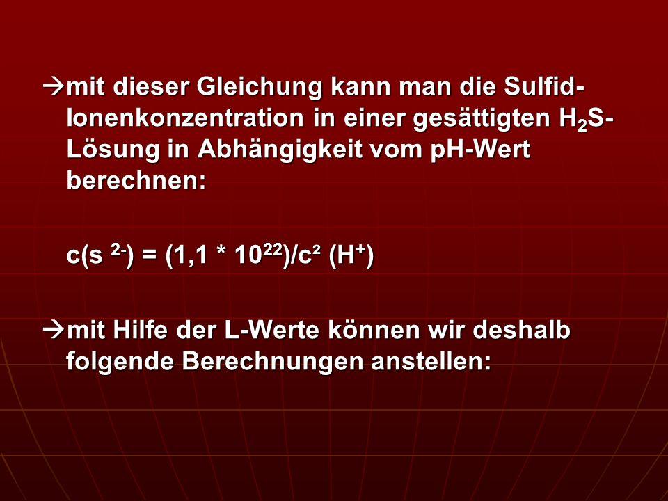 mit dieser Gleichung kann man die Sulfid- Ionenkonzentration in einer gesättigten H 2 S- Lösung in Abhängigkeit vom pH-Wert berechnen: mit dieser Glei