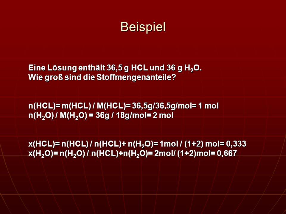 Beispiel Eine Lösung enthält 36,5 g HCL und 36 g H 2 O. Wie groß sind die Stoffmengenanteile? n(HCL)= m(HCL) / M(HCL)= 36,5g/36,5g/mol= 1 mol n(H 2 O)