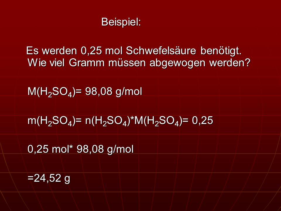 Beispiel: Es werden 0,25 mol Schwefelsäure benötigt. Wie viel Gramm müssen abgewogen werden? Es werden 0,25 mol Schwefelsäure benötigt. Wie viel Gramm