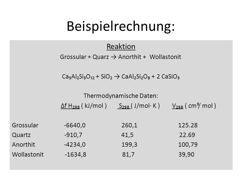 Beispielrechnung: Reaktion Grossular + Quarz Anorthit + Wollastonit CaAlSiO + SiO CaAlSiO + 2 CaSiO Thermodynamische Daten: f H ( kJ/mol ) S ( J/mol K