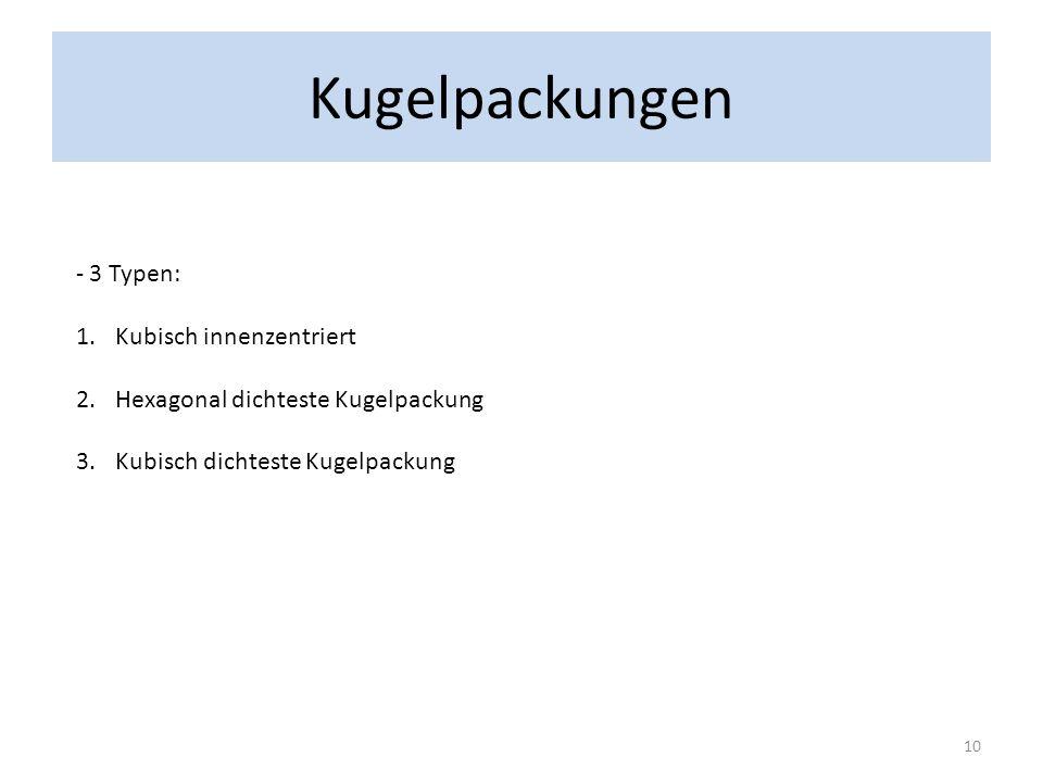 Kugelpackungen - 3 Typen: 1.Kubisch innenzentriert 2.Hexagonal dichteste Kugelpackung 3.Kubisch dichteste Kugelpackung 10