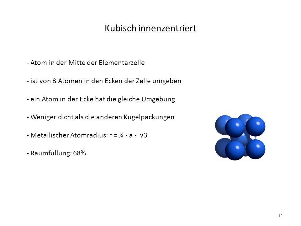 Kubisch innenzentriert - Atom in der Mitte der Elementarzelle - ist von 8 Atomen in den Ecken der Zelle umgeben - ein Atom in der Ecke hat die gleiche Umgebung - Weniger dicht als die anderen Kugelpackungen - Metallischer Atomradius: r = ¼ a 3 - Raumfüllung: 68% 11
