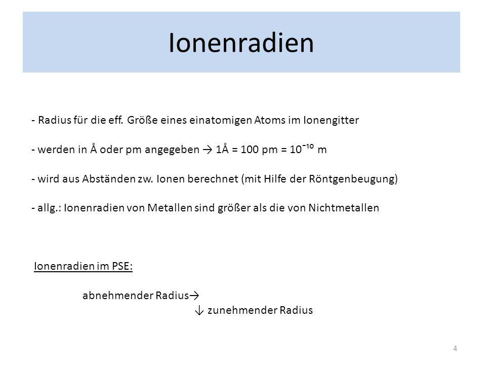 Ionenradien - Radius für die eff. Größe eines einatomigen Atoms im Ionengitter - werden in Å oder pm angegeben 1Å = 100 pm = 10¯¹ m - wird aus Abständ