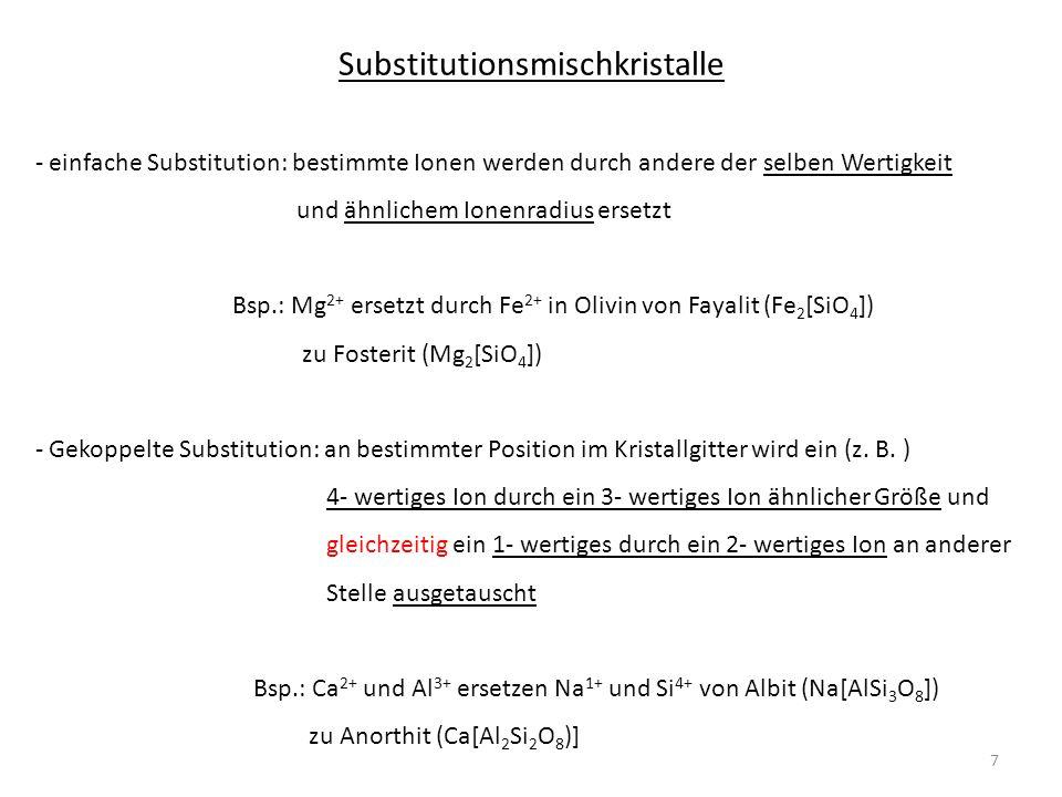 Substitutionsmischkristalle - einfache Substitution: bestimmte Ionen werden durch andere der selben Wertigkeit und ähnlichem Ionenradius ersetzt Bsp.: Mg 2+ ersetzt durch Fe 2+ in Olivin von Fayalit (Fe 2 [SiO 4 ]) zu Fosterit (Mg 2 [SiO 4 ]) - Gekoppelte Substitution: an bestimmter Position im Kristallgitter wird ein (z.
