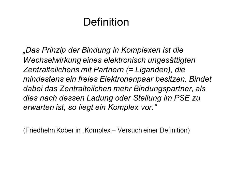Definition Das Prinzip der Bindung in Komplexen ist die Wechselwirkung eines elektronisch ungesättigten Zentralteilchens mit Partnern (= Liganden), die mindestens ein freies Elektronenpaar besitzen.