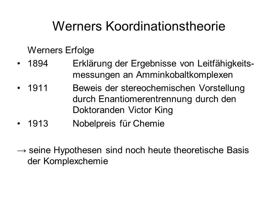 Werners Koordinationstheorie Werners Erfolge 1894Erklärung der Ergebnisse von Leitfähigkeits- messungen an Amminkobaltkomplexen 1911Beweis der stereochemischen Vorstellung durch Enantiomerentrennung durch den Doktoranden Victor King 1913Nobelpreis für Chemie seine Hypothesen sind noch heute theoretische Basis der Komplexchemie
