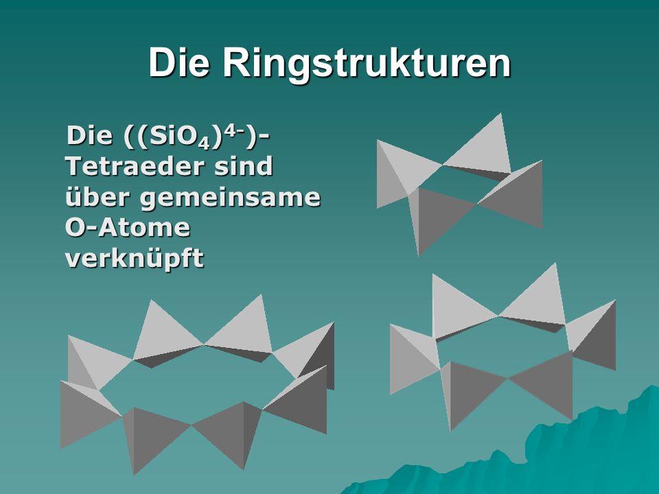 Die Ringstrukturen Die ((SiO 4 ) 4- )- Tetraeder sind über gemeinsame O-Atome verknüpft Die ((SiO 4 ) 4- )- Tetraeder sind über gemeinsame O-Atome ver
