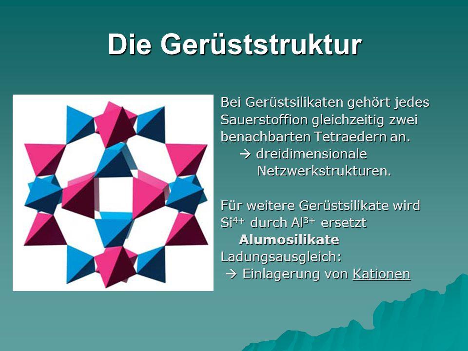 Die Gerüststruktur Bei Gerüstsilikaten gehört jedes Sauerstoffion gleichzeitig zwei benachbarten Tetraedern an. dreidimensionale dreidimensionale Netz