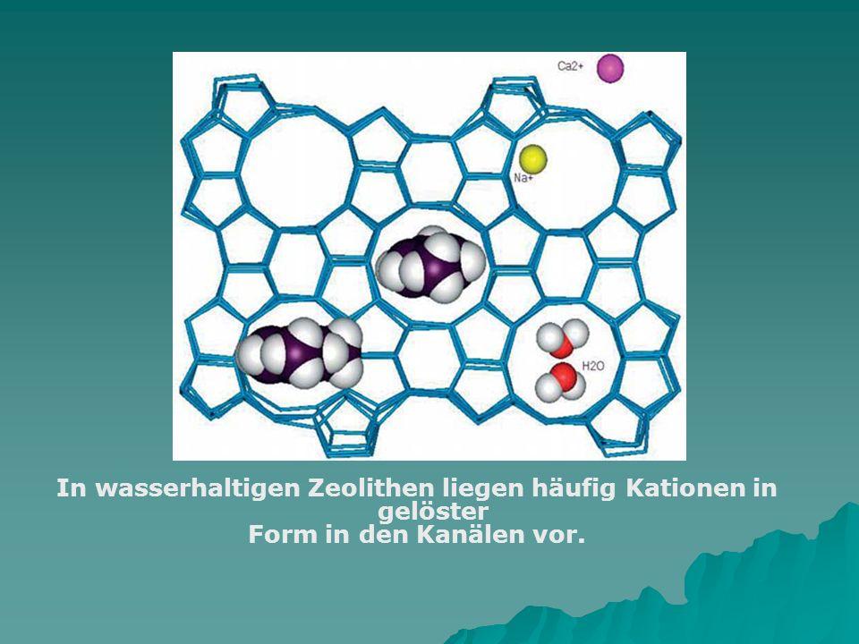 In wasserhaltigen Zeolithen liegen häufig Kationen in gelöster Form in den Kanälen vor.