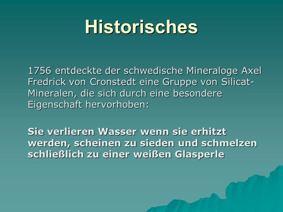 Historisches 1756 entdeckte der schwedische Mineraloge Axel Fredrick von Cronstedt eine Gruppe von Silicat- Mineralen, die sich durch eine besondere E