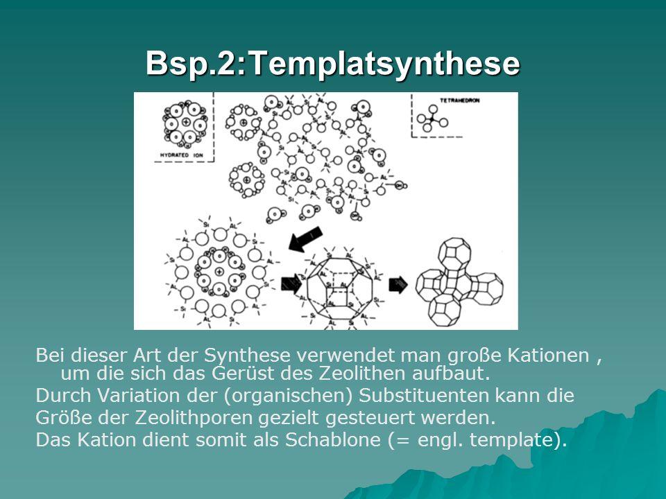 Bsp.2:Templatsynthese Bei dieser Art der Synthese verwendet man große Kationen, um die sich das Gerüst des Zeolithen aufbaut. Durch Variation der (org