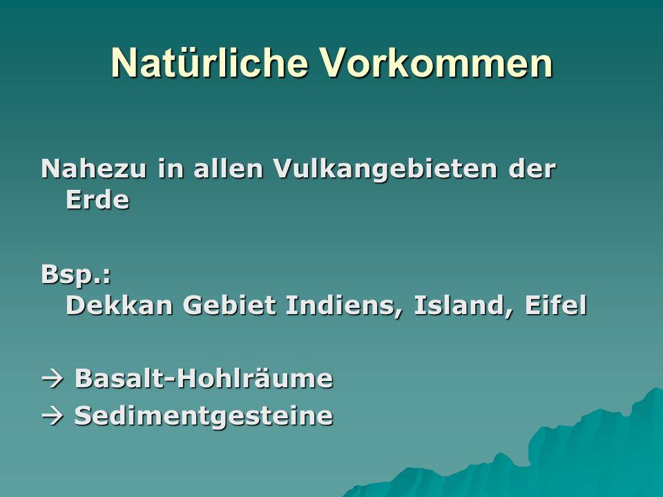 Natürliche Vorkommen Nahezu in allen Vulkangebieten der Erde Bsp.: Dekkan Gebiet Indiens, Island, Eifel Basalt-Hohlräume Basalt-Hohlräume Sedimentgest