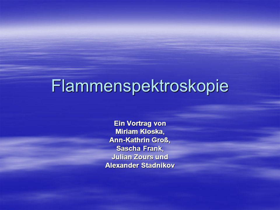 Flammenspektroskopie Ein Vortrag von Miriam Kloska, Ann-Kathrin Groß, Sascha Frank, Julian Zours und Alexander Stadnikov