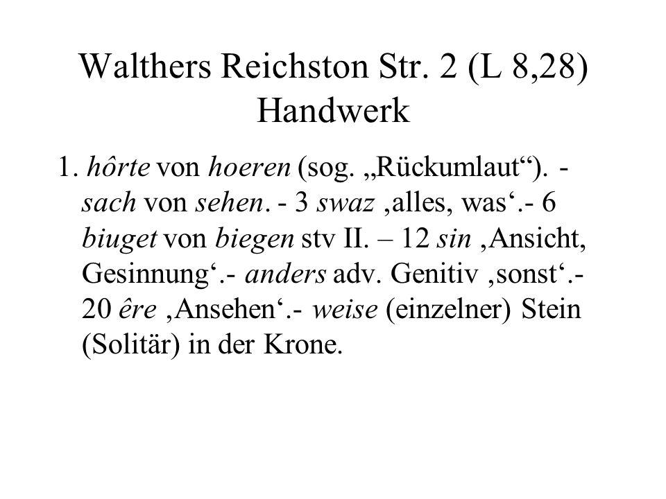 Walthers Reichston Str. 2 (L 8,28) Handwerk 1. hôrte von hoeren (sog. Rückumlaut). - sach von sehen. - 3 swaz alles, was.- 6 biuget von biegen stv II.