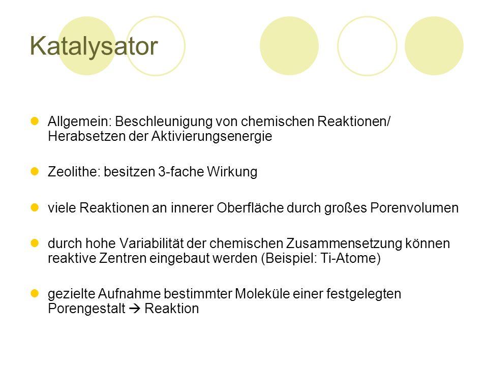 Katalysator Allgemein: Beschleunigung von chemischen Reaktionen/ Herabsetzen der Aktivierungsenergie Zeolithe: besitzen 3-fache Wirkung viele Reaktionen an innerer Oberfläche durch großes Porenvolumen durch hohe Variabilität der chemischen Zusammensetzung können reaktive Zentren eingebaut werden (Beispiel: Ti-Atome) gezielte Aufnahme bestimmter Moleküle einer festgelegten Porengestalt Reaktion