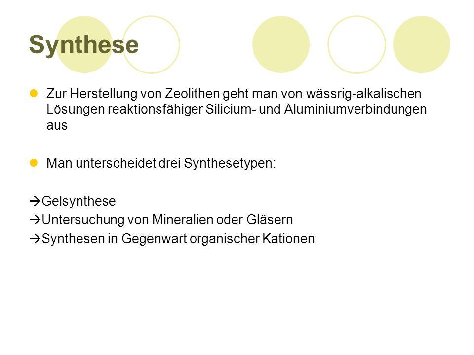 Synthese Zur Herstellung von Zeolithen geht man von wässrig-alkalischen Lösungen reaktionsfähiger Silicium- und Aluminiumverbindungen aus Man unterscheidet drei Synthesetypen: Gelsynthese Untersuchung von Mineralien oder Gläsern Synthesen in Gegenwart organischer Kationen