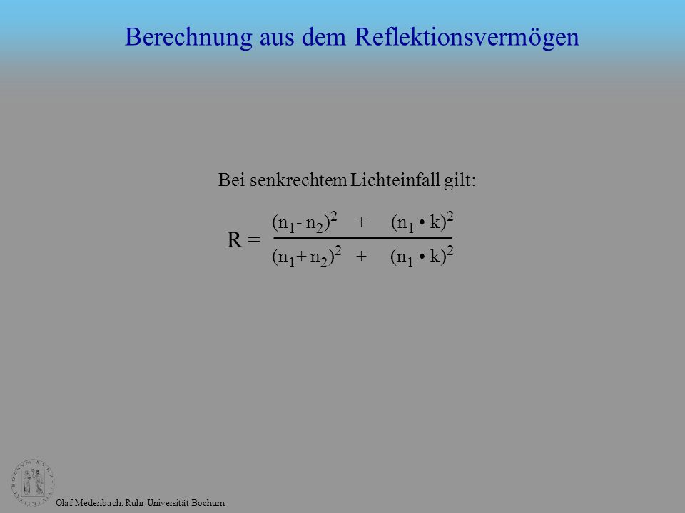 Olaf Medenbach, Ruhr-Universität Bochum (n 1 - n 2 ) 2 + (n 1 k) 2 (n 1 + n 2 ) 2 + (n 1 k) 2 R = Bei senkrechtem Lichteinfall gilt: Berechnung aus de
