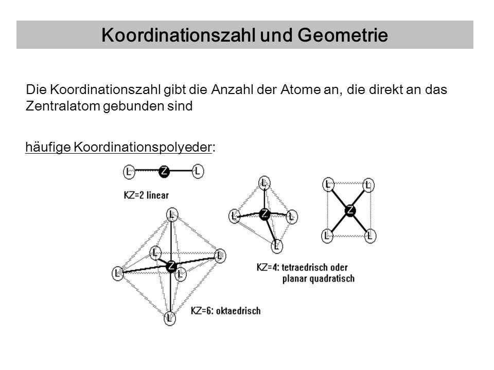 Koordinationszahl und Geometrie Die Koordinationszahl gibt die Anzahl der Atome an, die direkt an das Zentralatom gebunden sind häufige Koordinationsp
