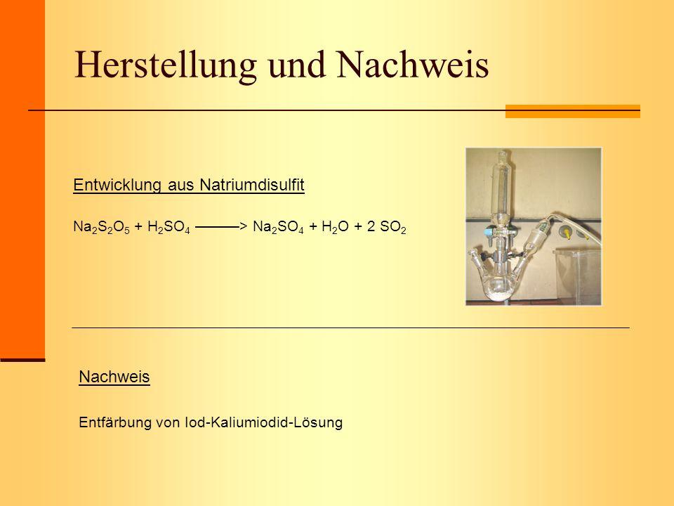 Herstellung und Nachweis Entwicklung aus Natriumdisulfit Na 2 S 2 O 5 + H 2 SO 4 > Na 2 SO 4 + H 2 O + 2 SO 2 Nachweis Entfärbung von Iod-Kaliumiodid-
