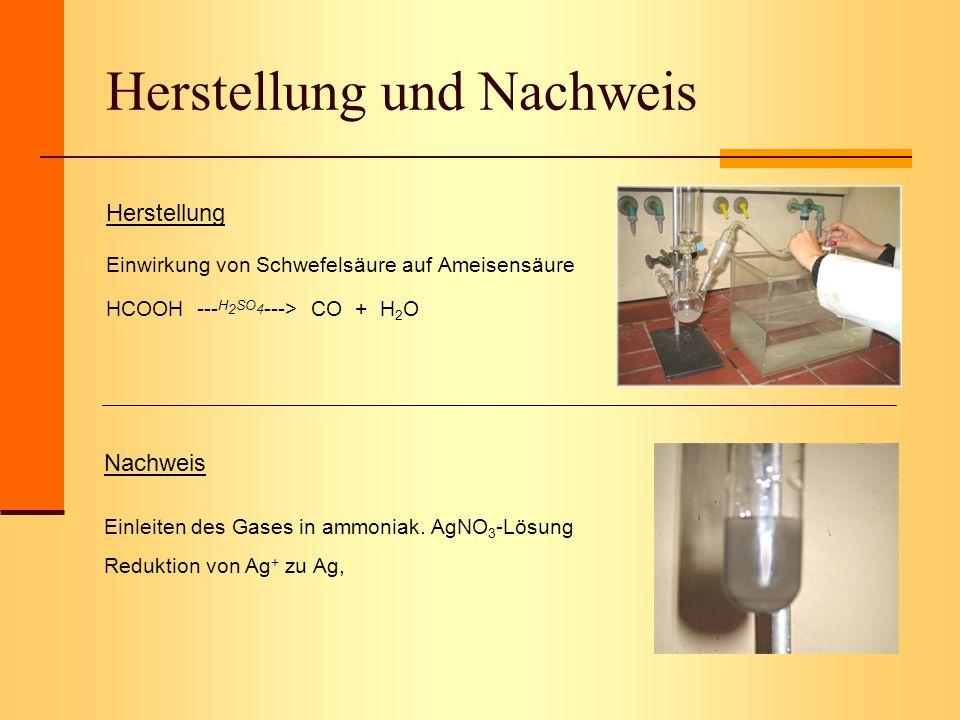 Herstellung und Nachweis Herstellung Einwirkung von Schwefelsäure auf Ameisensäure HCOOH --- H 2 SO 4 ---> CO + H 2 O Nachweis Einleiten des Gases in