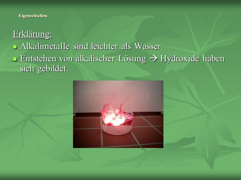 Eigenschaften Erklärung: Alkalimetalle sind leichter als Wasser Alkalimetalle sind leichter als Wasser Entstehen von alkalischer Lösung Hydroxide habe