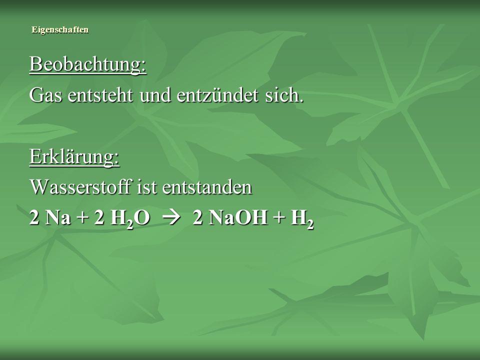 Eigenschaften Beobachtung: Gas entsteht und entzündet sich. Erklärung: Wasserstoff ist entstanden 2 Na + 2 H 2 O 2 NaOH + H 2
