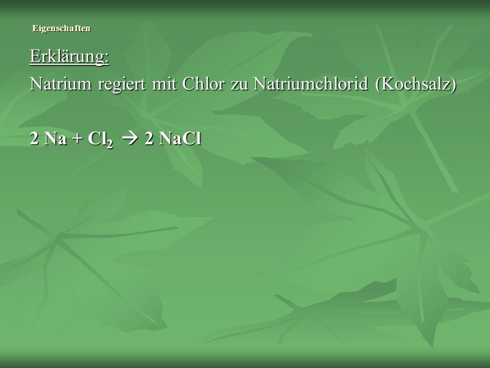 Erklärung: Natrium regiert mit Chlor zu Natriumchlorid (Kochsalz) 2 Na + Cl 2 2 NaCl Eigenschaften