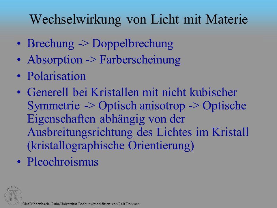 Olaf Medenbach, Ruhr-Universität Bochum (modifiziert von Ralf Dohmen Wechselwirkung von Licht mit Materie Brechung -> Doppelbrechung Absorption -> Farberscheinung Polarisation Generell bei Kristallen mit nicht kubischer Symmetrie -> Optisch anisotrop -> Optische Eigenschaften abhängig von der Ausbreitungsrichtung des Lichtes im Kristall (kristallographische Orientierung) Pleochroismus