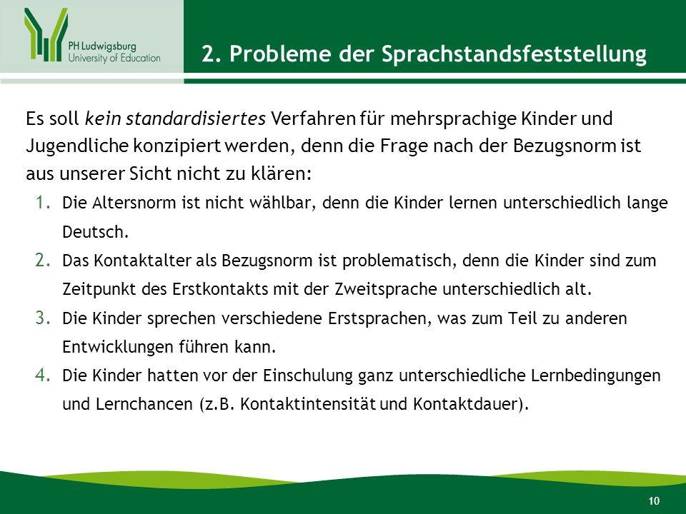 10 2. Probleme der Sprachstandsfeststellung 1. Die Altersnorm ist nicht wählbar, denn die Kinder lernen unterschiedlich lange Deutsch. 2. Das Kontakta