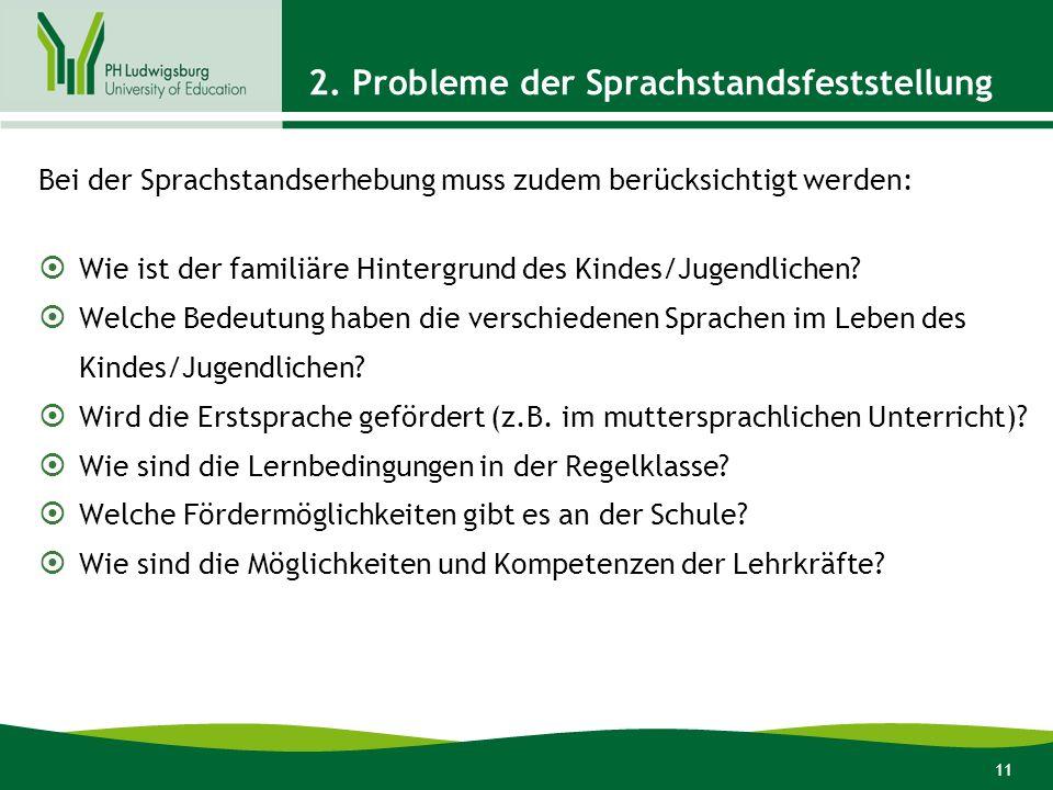 11 2. Probleme der Sprachstandsfeststellung Bei der Sprachstandserhebung muss zudem berücksichtigt werden: Wie ist der familiäre Hintergrund des Kinde