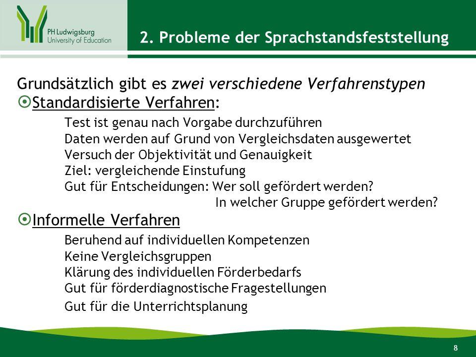 8 2. Probleme der Sprachstandsfeststellung Grundsätzlich gibt es zwei verschiedene Verfahrenstypen Standardisierte Verfahren: Test ist genau nach Vorg