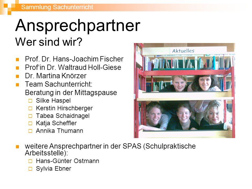 Ansprechpartner Wer sind wir? Prof. Dr. Hans-Joachim Fischer Profin Dr. Waltraud Holl-Giese Dr. Martina Knörzer Team Sachunterricht: Beratung in der M