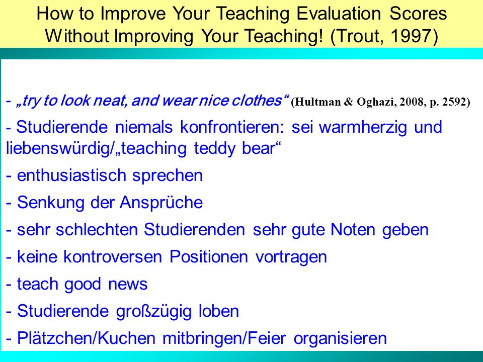 How to Improve Your Teaching Evaluation Scores Without Improving Your Teaching! (Trout, 1997) - try to look neat, and wear nice clothes (Hultman & Ogh